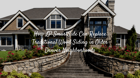 How LP SmartSide Can Replace Traditional Wood Siding in Older Denver Neighborhoods