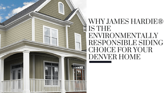 Why James Hardie® is the Environmentally Responsible Siding Choice for Your Denver Home